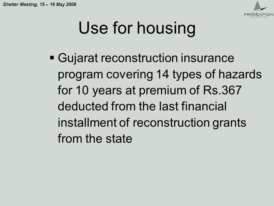 Shelter Meeting, 15 – 16 May 2008 Use for housing Gujarat reconstruction insurance program covering 14 types of hazards for 10 years at premium of Rs.367 deducted from the last financial installment of reconstruction grants from the state
