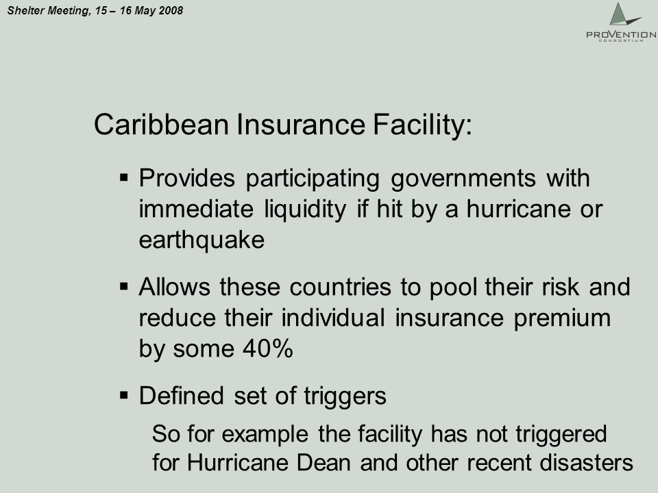 Shelter Meeting, 15 – 16 May 2008 Caribbean Insurance Facility: Provides participating governments with immediate liquidity if hit by a hurricane or earthquake Allows these countries to pool their risk and reduce their individual insurance premium by some 40% Defined set of triggers So for example the facility has not triggered for Hurricane Dean and other recent disasters