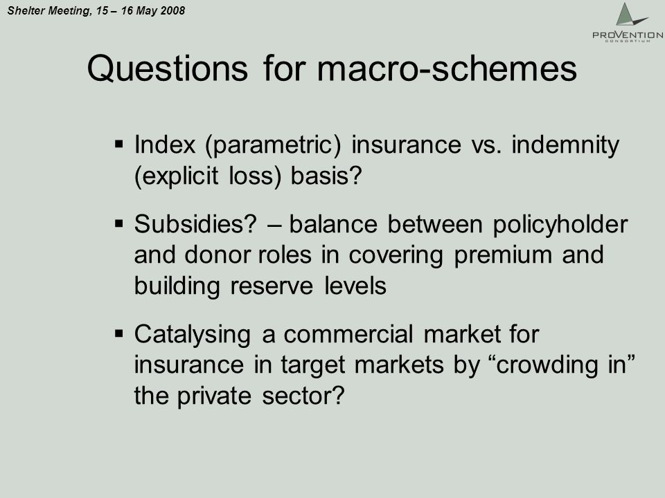 Shelter Meeting, 15 – 16 May 2008 Questions for macro-schemes Index (parametric) insurance vs.