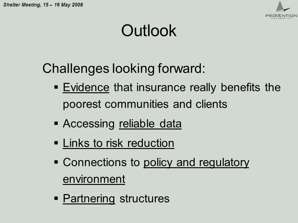 Shelter Meeting, 15 – 16 May 2008 Outlook Challenges looking forward: Evidence that insurance really benefits the poorest communities and clients Accessing reliable data Links to risk reduction Connections to policy and regulatory environment Partnering structures