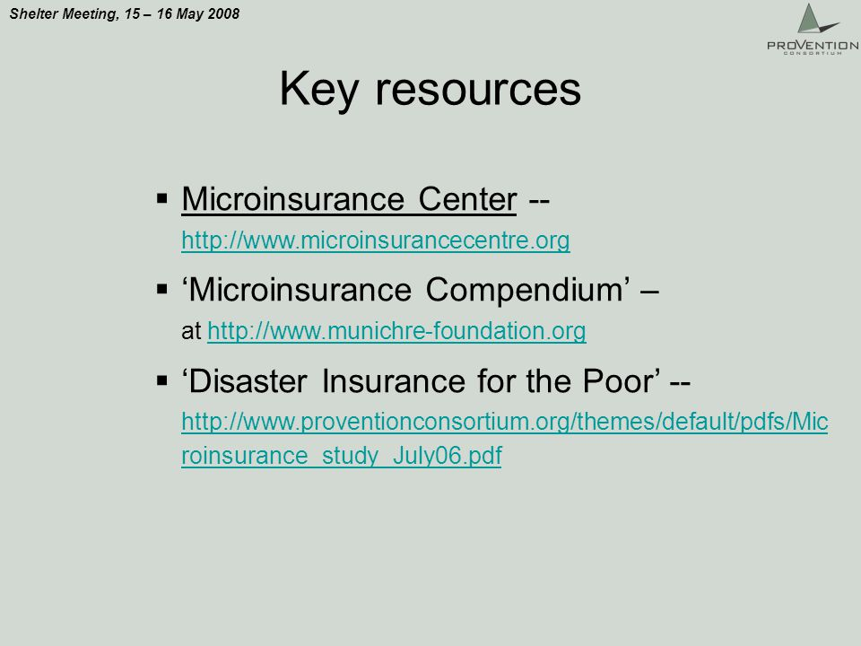 Shelter Meeting, 15 – 16 May 2008 Key resources Microinsurance Center -- http://www.microinsurancecentre.org http://www.microinsurancecentre.org Microinsurance Compendium – at http://www.munichre-foundation.orghttp://www.munichre-foundation.org Disaster Insurance for the Poor -- http://www.proventionconsortium.org/themes/default/pdfs/Mic roinsurance_study_July06.pdf http://www.proventionconsortium.org/themes/default/pdfs/Mic roinsurance_study_July06.pdf