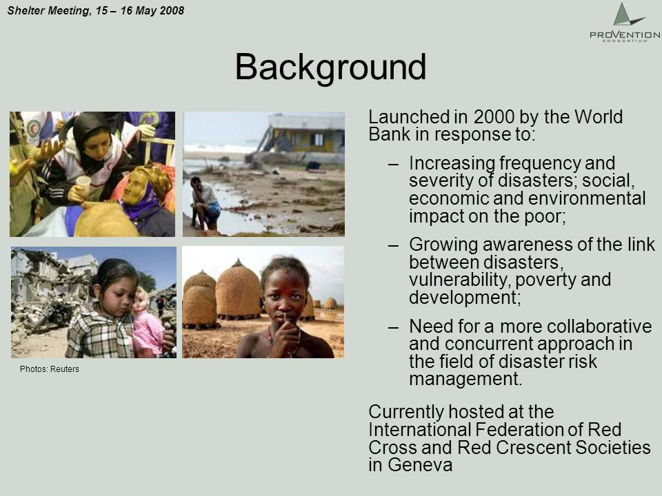 Shelter Meeting, 15 – 16 May 2008 Background Launched in 2000 by the World Bank in response to: –Increasing frequency and severity of disasters; social, economic and environmental impact on the poor; –Growing awareness of the link between disasters, vulnerability, poverty and development; –Need for a more collaborative and concurrent approach in the field of disaster risk management.