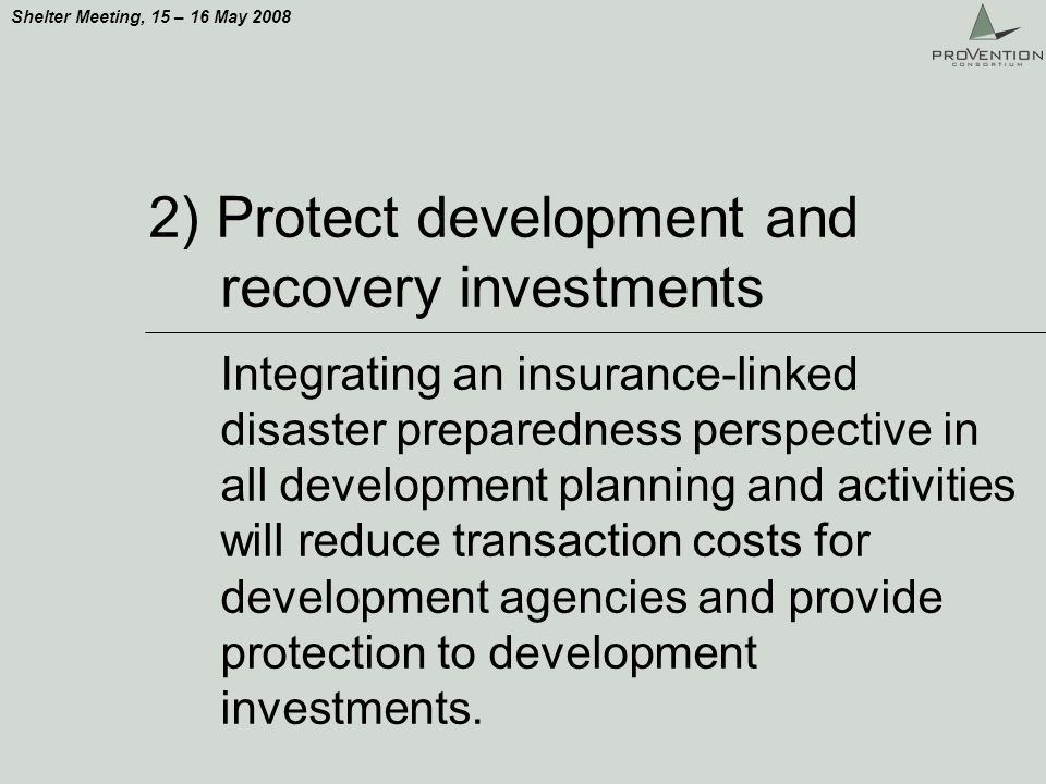 Shelter Meeting, 15 – 16 May 2008 2) Protect development and recovery investments Integrating an insurance-linked disaster preparedness perspective in all development planning and activities will reduce transaction costs for development agencies and provide protection to development investments.
