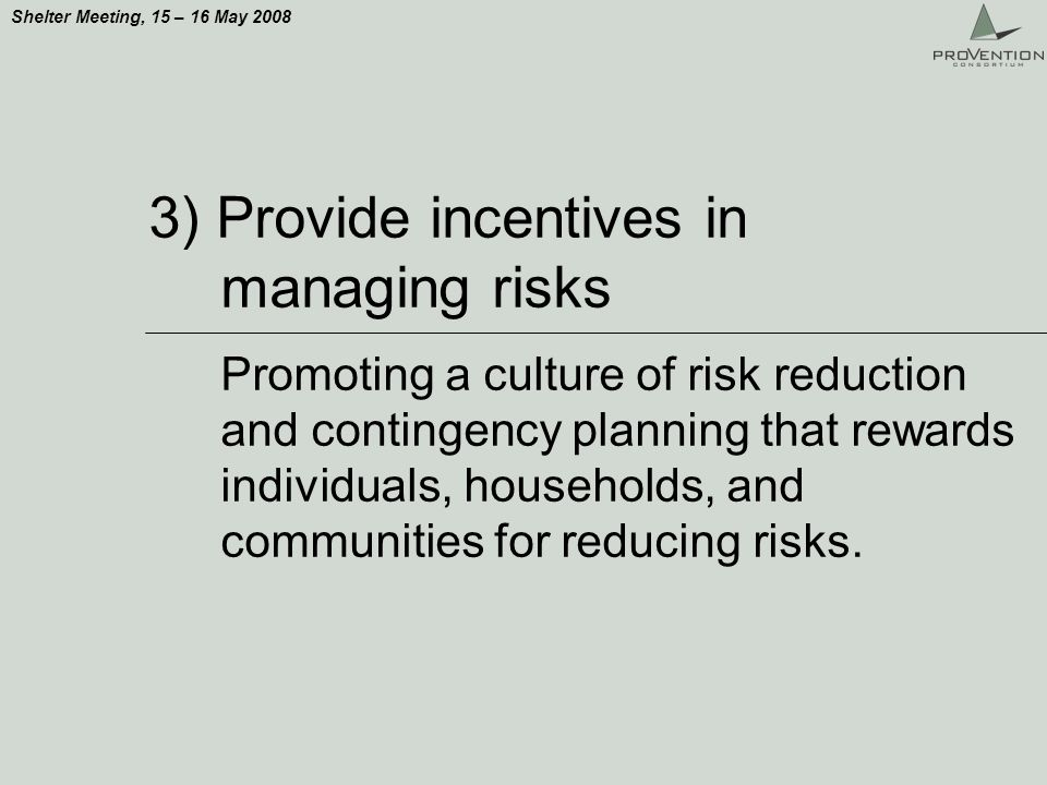 Shelter Meeting, 15 – 16 May 2008 3) Provide incentives in managing risks Promoting a culture of risk reduction and contingency planning that rewards individuals, households, and communities for reducing risks.