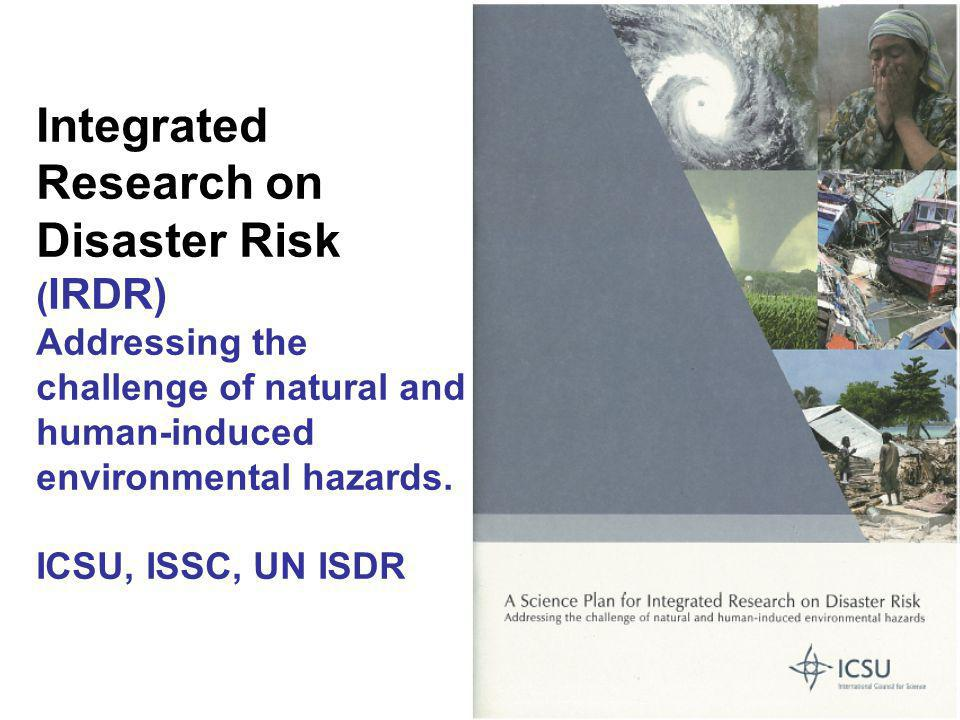Integrated Research on Disaster Risk ( IRDR) Addressing the challenge of natural and human-induced environmental hazards. ICSU, ISSC, UN ISDR