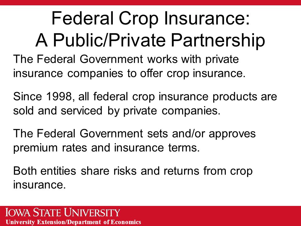 University Extension/Department of Economics Product Innovation Agricultural insurance products developed by private companies, reviewed and approved by FCIC Examples: Crop Revenue Coverage (CRC) Revenue Assurance (RA) Income Protection (IP) Group Risk Income Protection (GRIP) Livestock Risk Protection (LRP) Livestock Gross Margin (LGM)