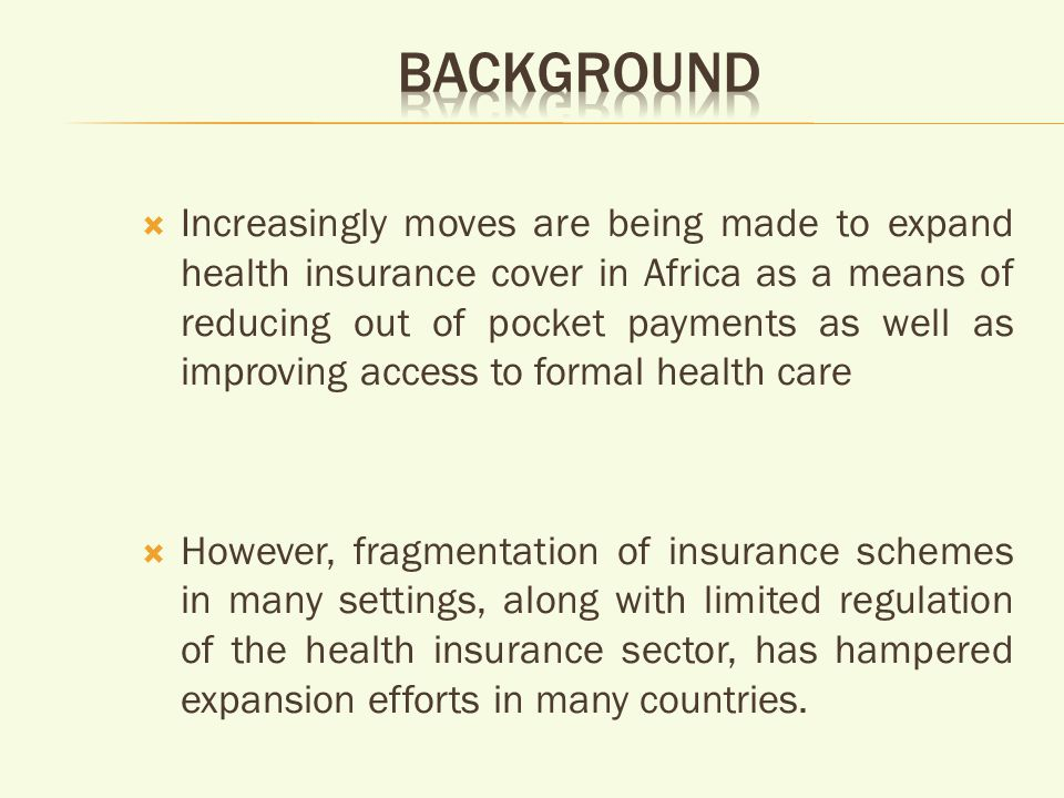 Increasingly moves are being made to expand health insurance cover in Africa as a means of reducing out of pocket payments as well as improving access to formal health care However, fragmentation of insurance schemes in many settings, along with limited regulation of the health insurance sector, has hampered expansion efforts in many countries.
