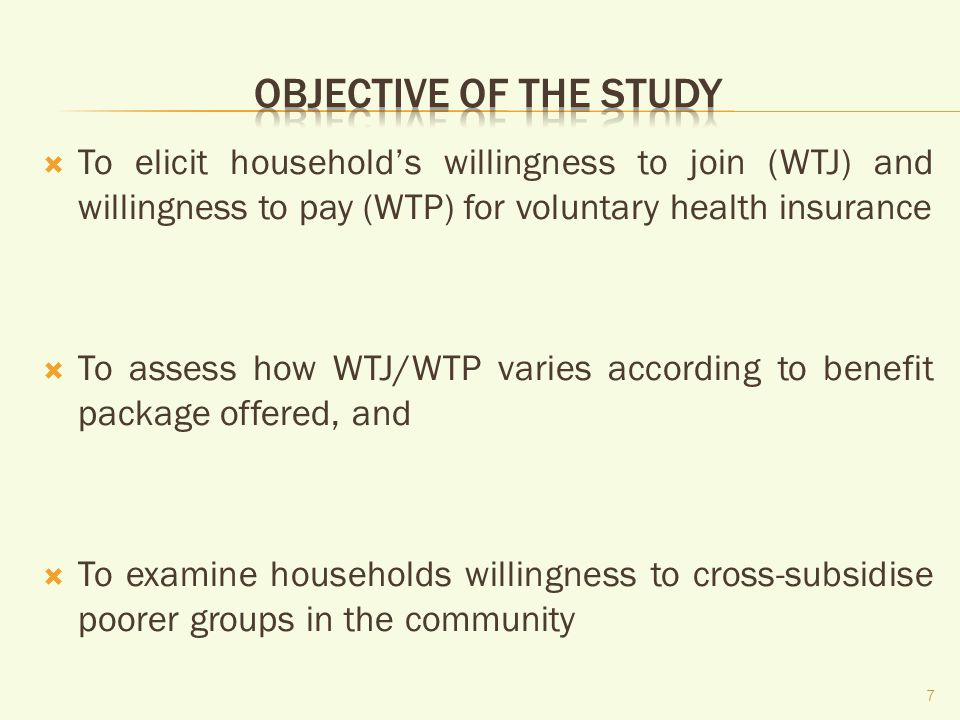 To elicit households willingness to join (WTJ) and willingness to pay (WTP) for voluntary health insurance To assess how WTJ/WTP varies according to benefit package offered, and To examine households willingness to cross-subsidise poorer groups in the community 7