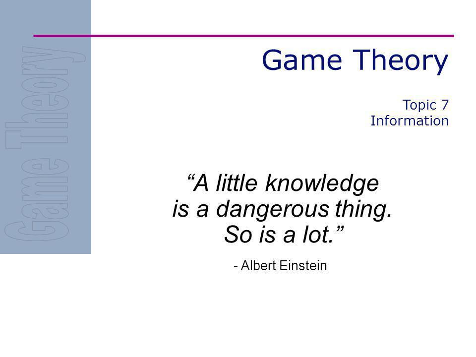 Game Theory A little knowledge is a dangerous thing. So is a lot. - Albert Einstein Topic 7 Information