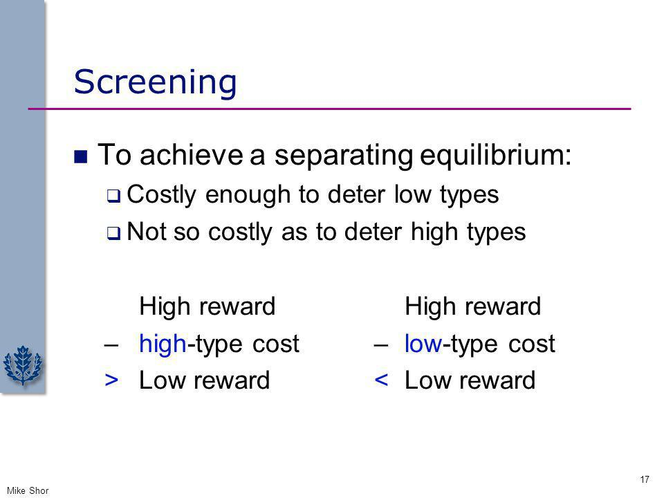 Screening To achieve a separating equilibrium: Costly enough to deter low types Not so costly as to deter high types High reward – high-type cost – lo