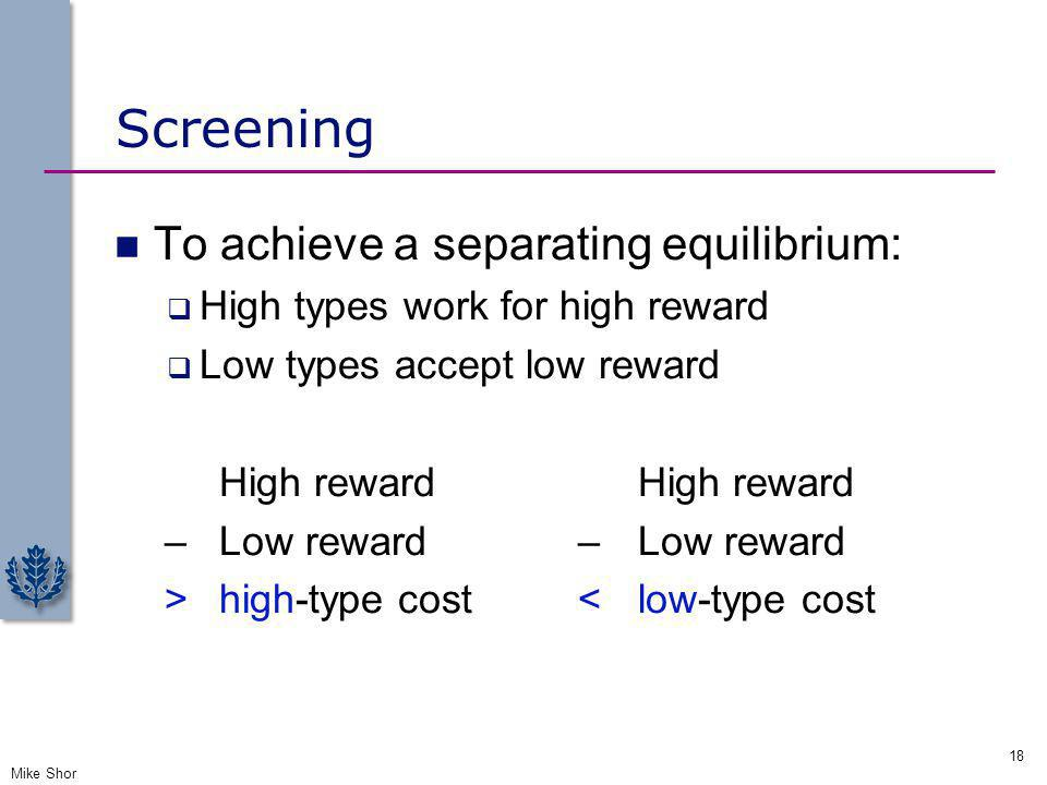 Screening To achieve a separating equilibrium: High types work for high reward Low types accept low reward High reward – Low reward – Low reward > hig