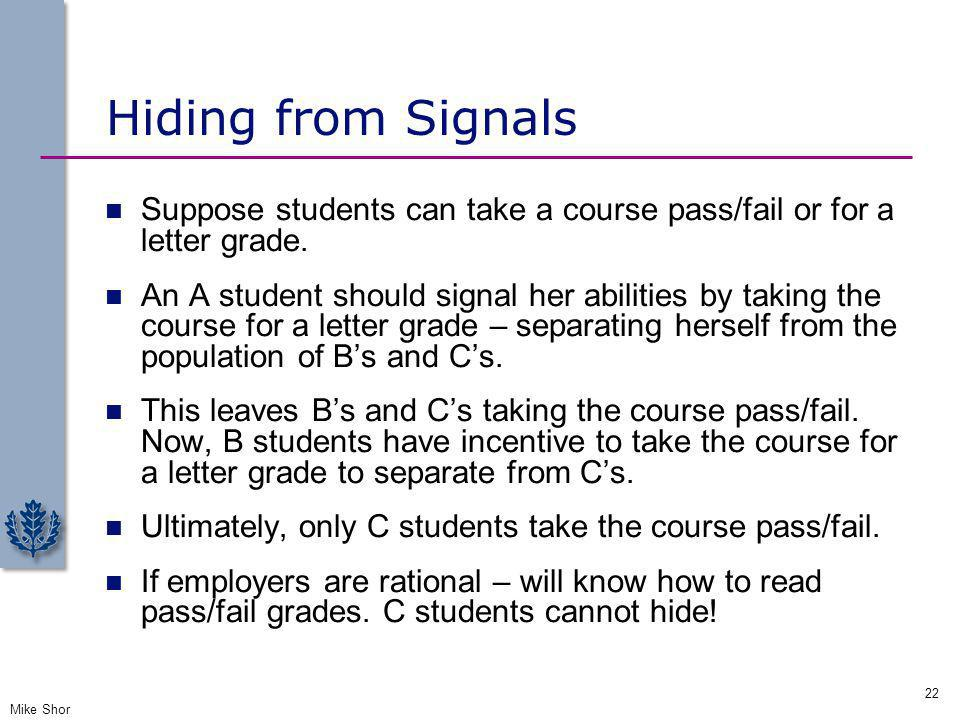 Hiding from Signals Suppose students can take a course pass/fail or for a letter grade. An A student should signal her abilities by taking the course