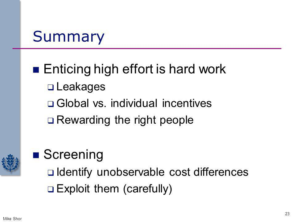 Summary Enticing high effort is hard work Leakages Global vs. individual incentives Rewarding the right people Screening Identify unobservable cost di