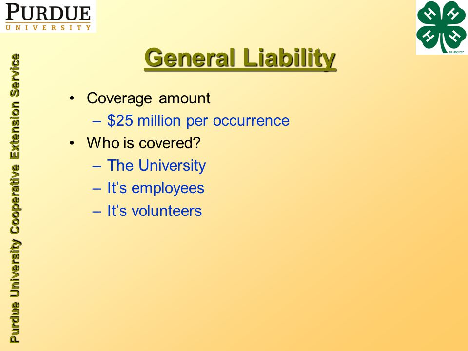 Purdue University Cooperative Extension Service General Liability Coverage amount –$25 million per occurrence Who is covered? –The University –Its emp