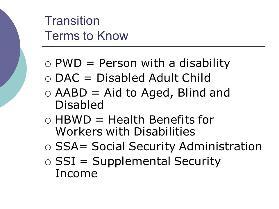 Transition Terms to Know PWD = Person with a disability DAC = Disabled Adult Child AABD = Aid to Aged, Blind and Disabled HBWD = Health Benefits for Workers with Disabilities SSA= Social Security Administration SSI = Supplemental Security Income