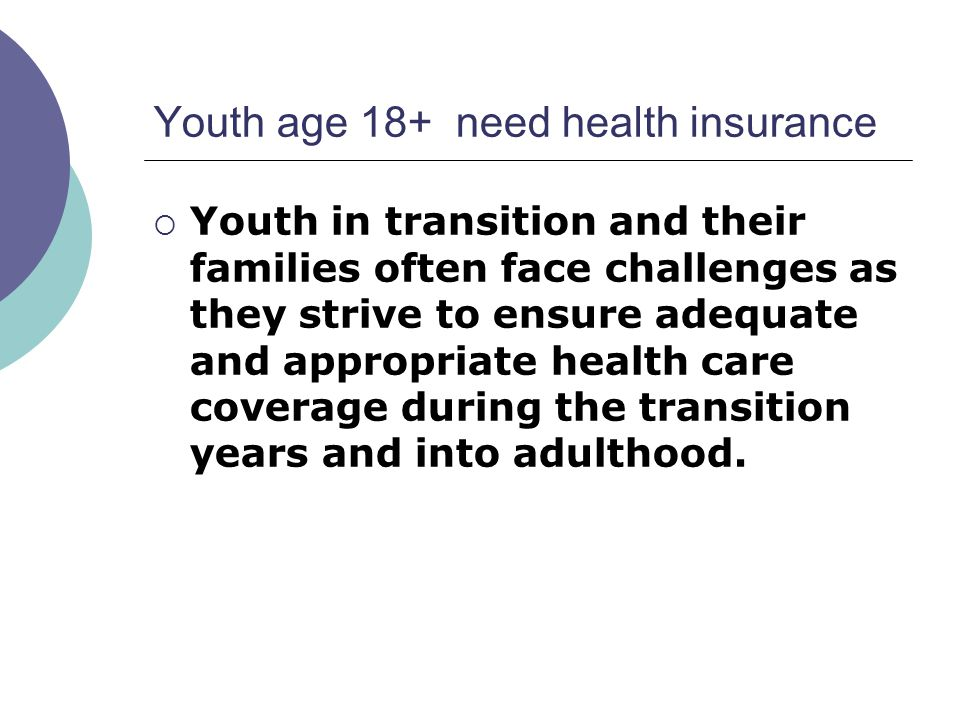 Youth age 18+ need health insurance Youth in transition and their families often face challenges as they strive to ensure adequate and appropriate health care coverage during the transition years and into adulthood.