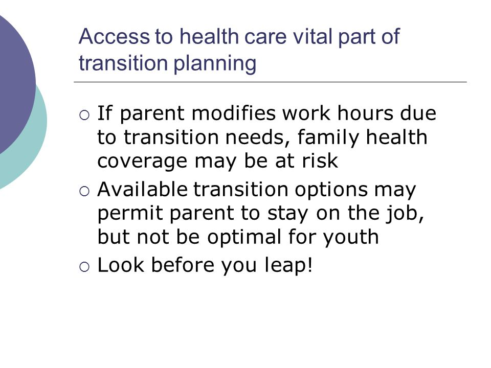 Access to health care vital part of transition planning If parent modifies work hours due to transition needs, family health coverage may be at risk Available transition options may permit parent to stay on the job, but not be optimal for youth Look before you leap!
