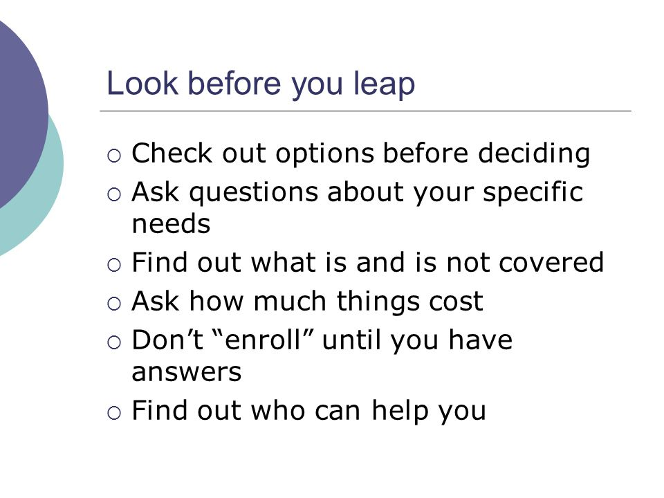 Look before you leap Check out options before deciding Ask questions about your specific needs Find out what is and is not covered Ask how much things cost Dont enroll until you have answers Find out who can help you