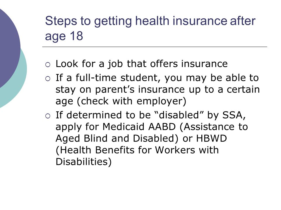 Steps to getting health insurance after age 18 Look for a job that offers insurance If a full-time student, you may be able to stay on parents insurance up to a certain age (check with employer) If determined to be disabled by SSA, apply for Medicaid AABD (Assistance to Aged Blind and Disabled) or HBWD (Health Benefits for Workers with Disabilities)