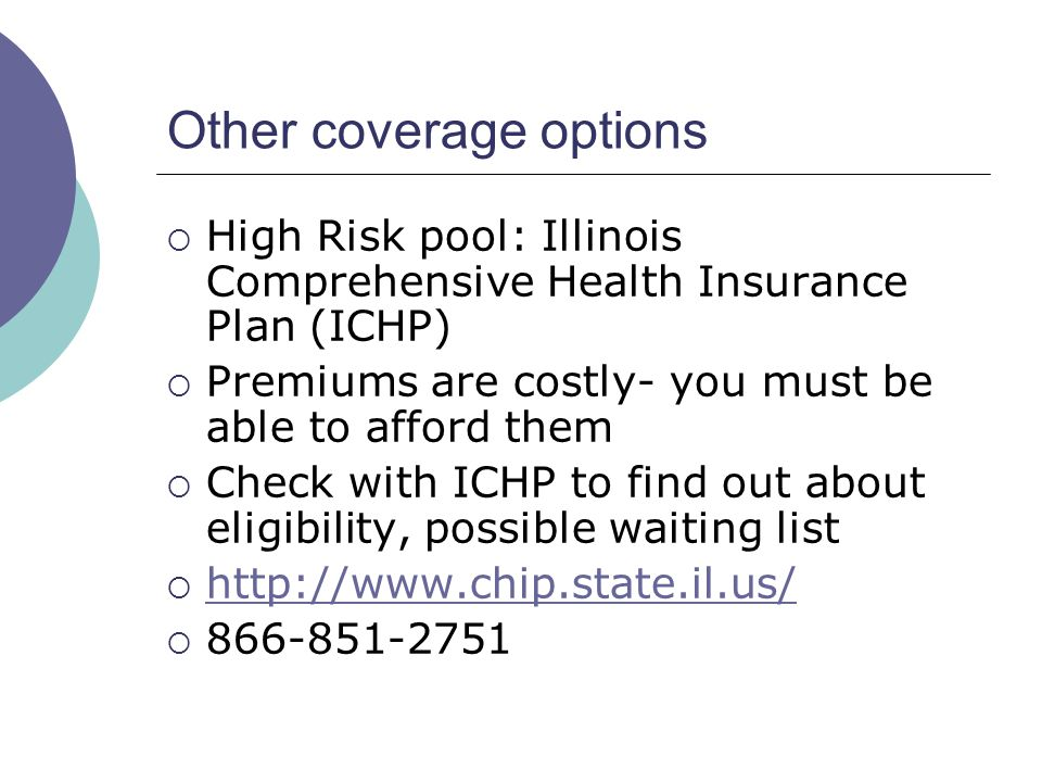 Other coverage options High Risk pool: Illinois Comprehensive Health Insurance Plan (ICHP) Premiums are costly- you must be able to afford them Check with ICHP to find out about eligibility, possible waiting list http://www.chip.state.il.us/ 866-851-2751