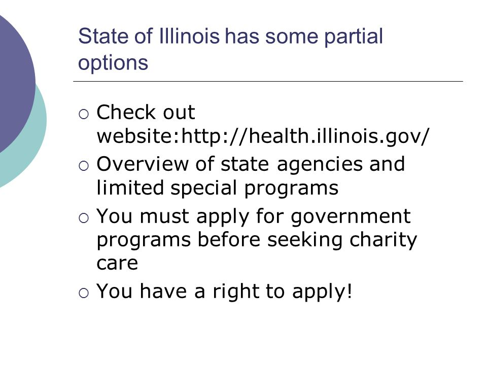 State of Illinois has some partial options Check out website:http://health.illinois.gov/ Overview of state agencies and limited special programs You must apply for government programs before seeking charity care You have a right to apply!