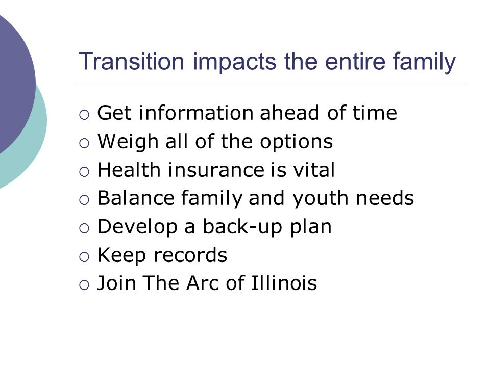 Transition impacts the entire family Get information ahead of time Weigh all of the options Health insurance is vital Balance family and youth needs Develop a back-up plan Keep records Join The Arc of Illinois