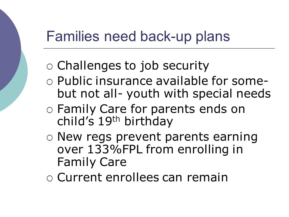 Families need back-up plans Challenges to job security Public insurance available for some- but not all- youth with special needs Family Care for parents ends on childs 19 th birthday New regs prevent parents earning over 133%FPL from enrolling in Family Care Current enrollees can remain