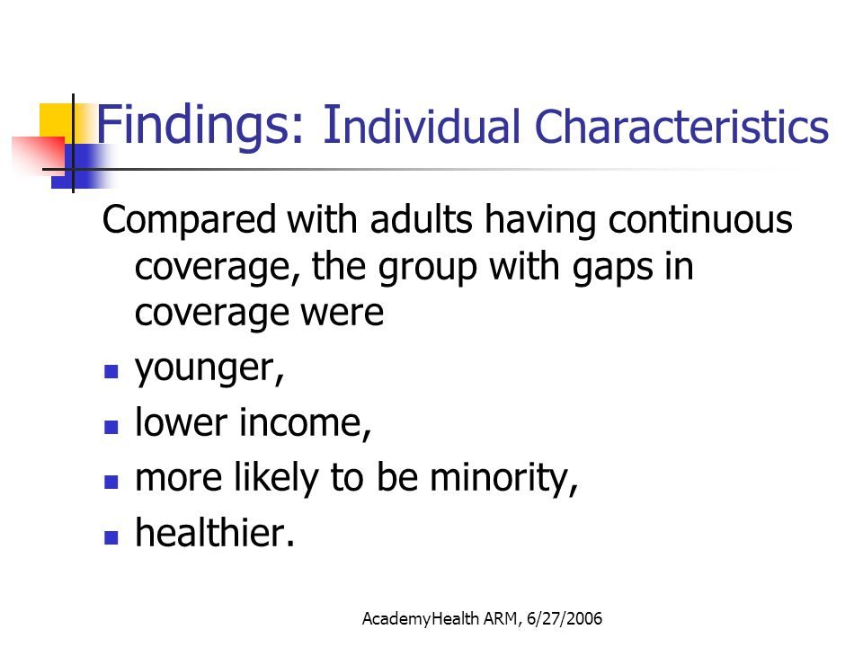 AcademyHealth ARM, 6/27/2006 Finding II: ER/Hospitalization Controlling for individual characteristics, health status: Adults having gaps in coverage were more likely to have any ER visits than those with continuous coverage (OR=1.22, p=0.062) No significant difference in the likelihood of having any hospitalization (OR=1.10, p=0.447)
