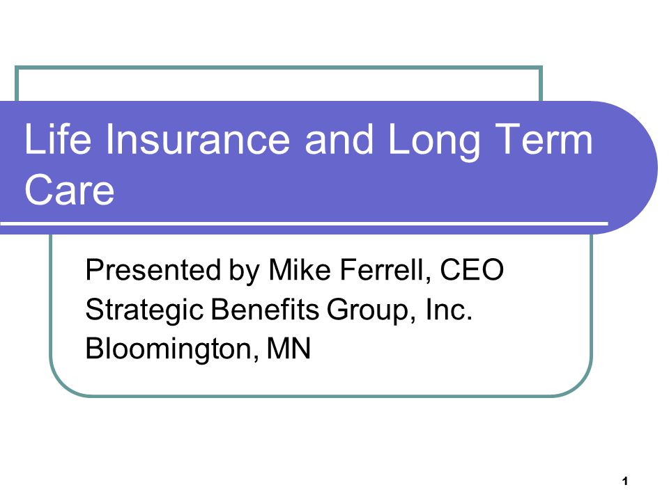 1 Life Insurance and Long Term Care Presented by Mike Ferrell, CEO Strategic Benefits Group, Inc. Bloomington, MN