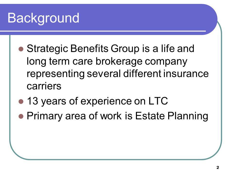 2 Background Strategic Benefits Group is a life and long term care brokerage company representing several different insurance carriers 13 years of experience on LTC Primary area of work is Estate Planning