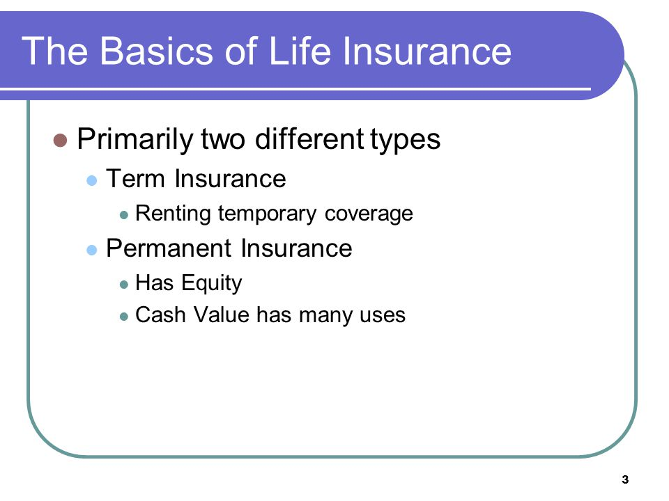 3 The Basics of Life Insurance Primarily two different types Term Insurance Renting temporary coverage Permanent Insurance Has Equity Cash Value has m