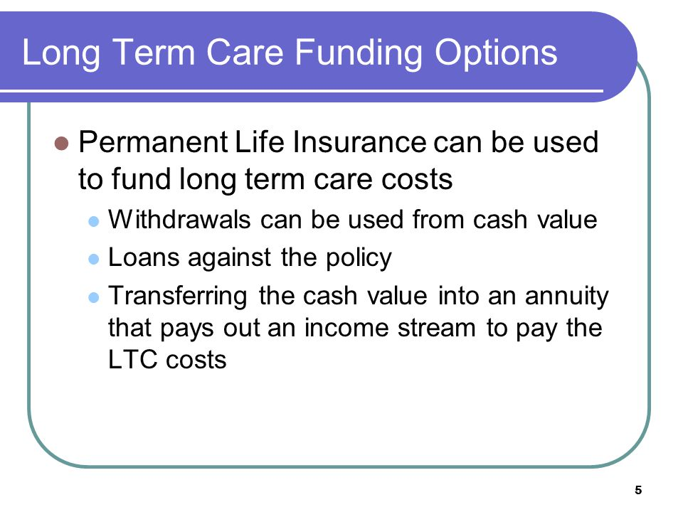 5 Long Term Care Funding Options Permanent Life Insurance can be used to fund long term care costs Withdrawals can be used from cash value Loans again