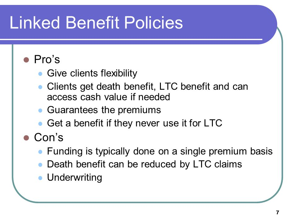 7 Linked Benefit Policies Pros Give clients flexibility Clients get death benefit, LTC benefit and can access cash value if needed Guarantees the premiums Get a benefit if they never use it for LTC Cons Funding is typically done on a single premium basis Death benefit can be reduced by LTC claims Underwriting