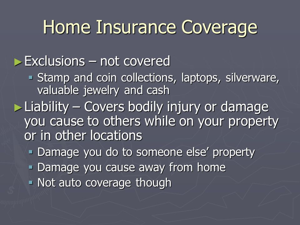Home Insurance Coverage Exclusions – not covered Exclusions – not covered Stamp and coin collections, laptops, silverware, valuable jewelry and cash S