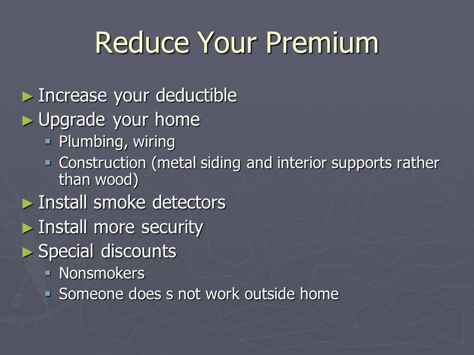 Reduce Your Premium Increase your deductible Increase your deductible Upgrade your home Upgrade your home Plumbing, wiring Plumbing, wiring Constructi