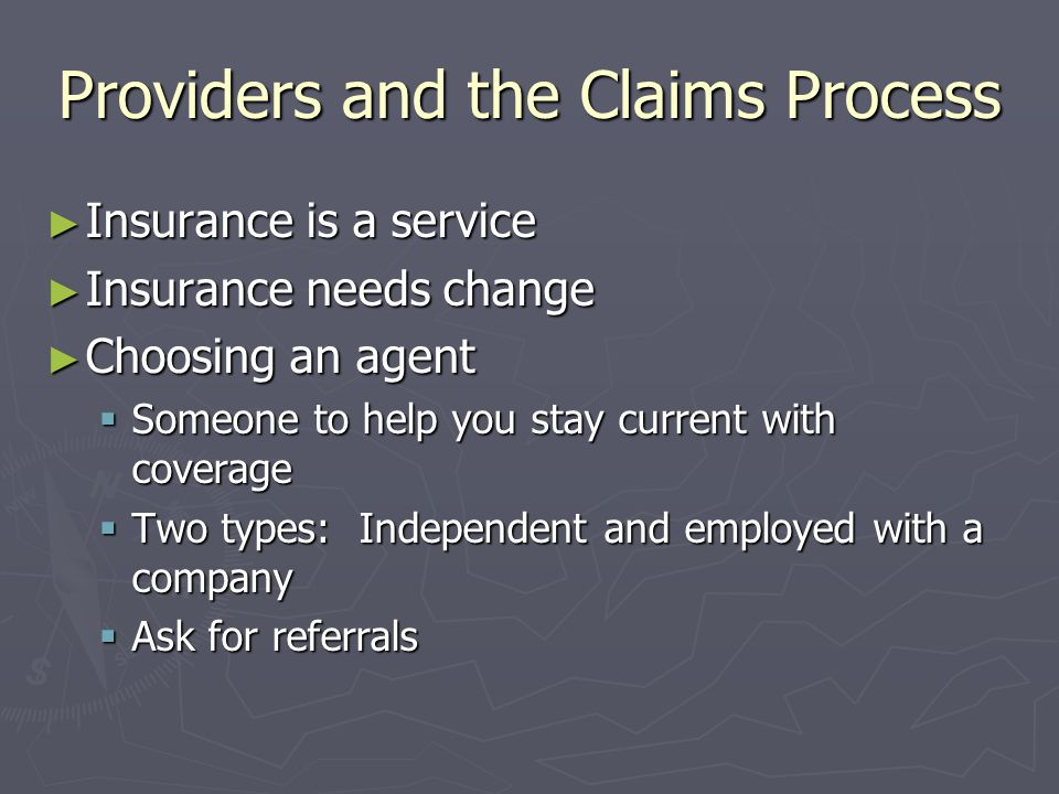 Providers and the Claims Process Insurance is a service Insurance is a service Insurance needs change Insurance needs change Choosing an agent Choosin