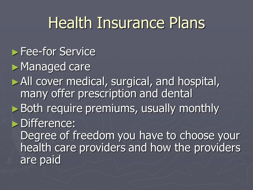 Health Insurance Plans Fee-for Service Fee-for Service Managed care Managed care All cover medical, surgical, and hospital, many offer prescription an