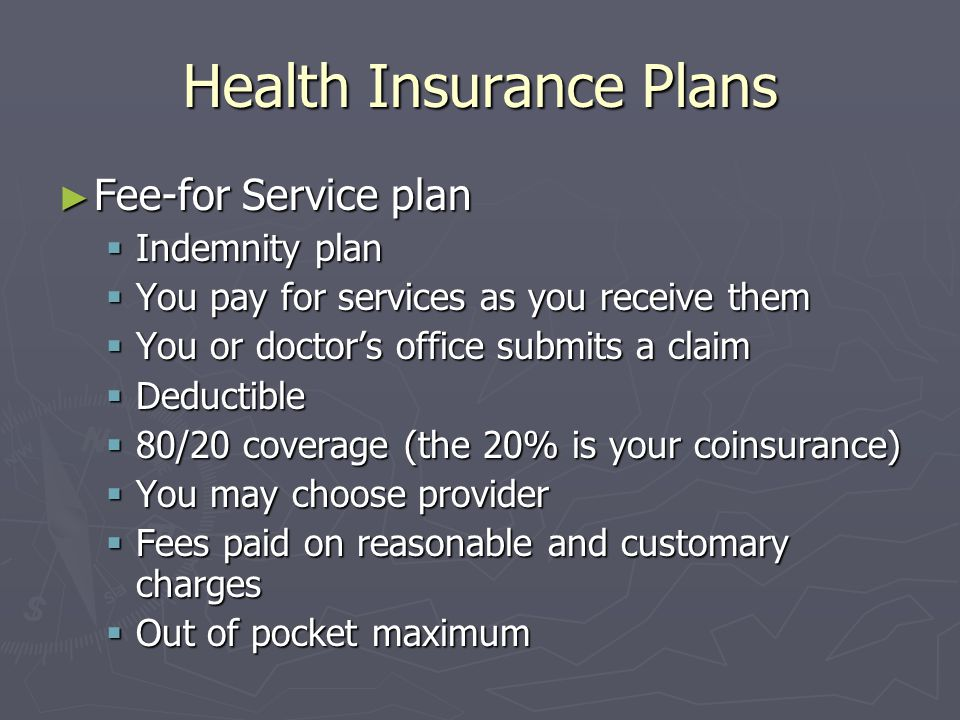 Health Insurance Plans Fee-for Service plan Fee-for Service plan Indemnity plan Indemnity plan You pay for services as you receive them You pay for se