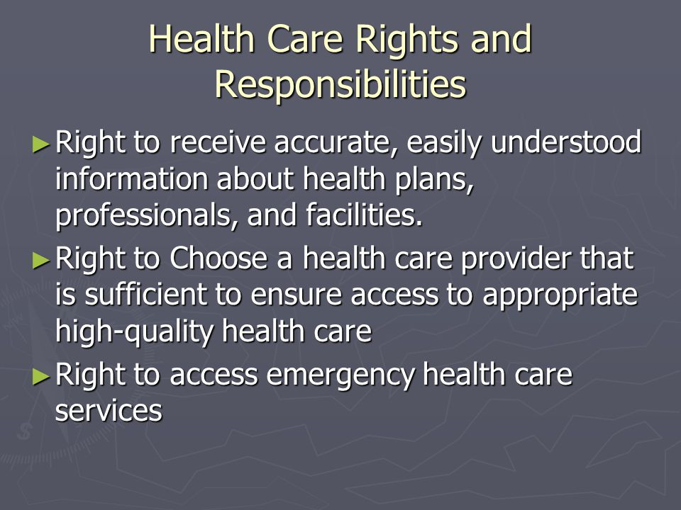 Health Care Rights and Responsibilities Right to receive accurate, easily understood information about health plans, professionals, and facilities. Ri