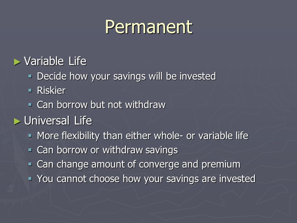 Permanent Variable Life Variable Life Decide how your savings will be invested Decide how your savings will be invested Riskier Riskier Can borrow but