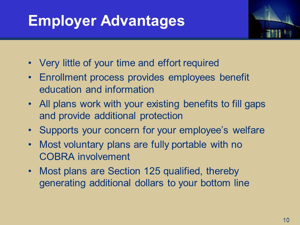 10 Employer Advantages Very little of your time and effort required Enrollment process provides employees benefit education and information All plans work with your existing benefits to fill gaps and provide additional protection Supports your concern for your employees welfare Most voluntary plans are fully portable with no COBRA involvement Most plans are Section 125 qualified, thereby generating additional dollars to your bottom line