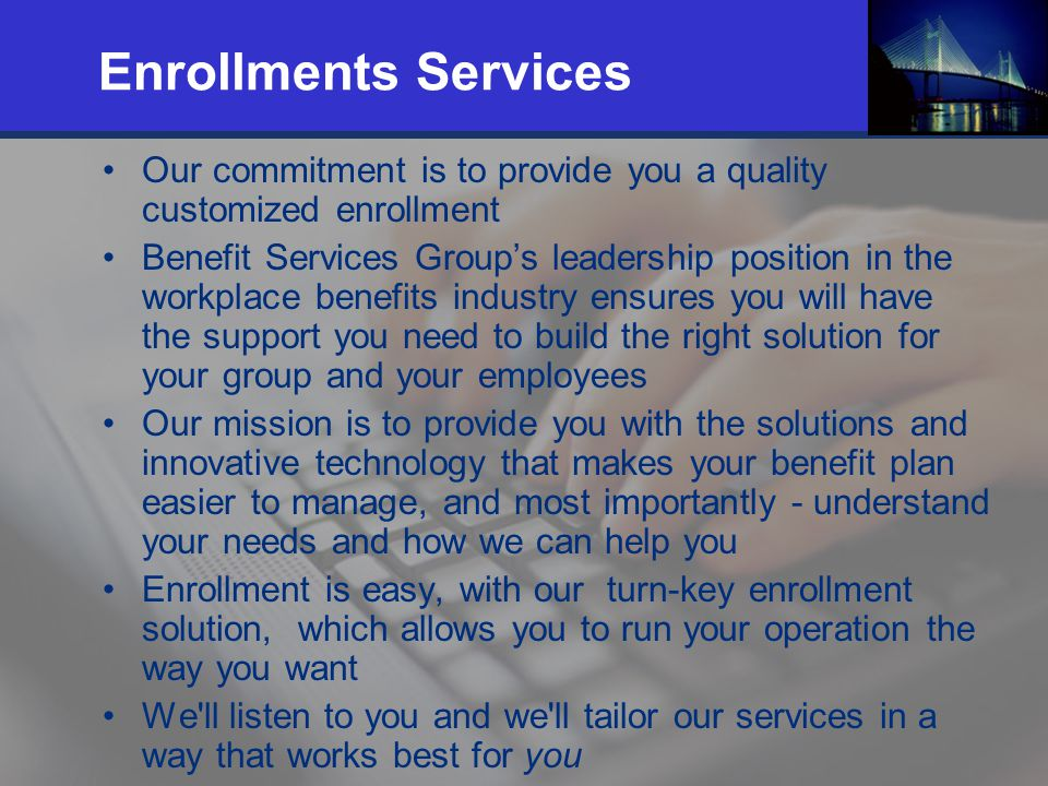 14 Enrollments Services Our commitment is to provide you a quality customized enrollment Benefit Services Groups leadership position in the workplace benefits industry ensures you will have the support you need to build the right solution for your group and your employees Our mission is to provide you with the solutions and innovative technology that makes your benefit plan easier to manage, and most importantly - understand your needs and how we can help you Enrollment is easy, with our turn-key enrollment solution, which allows you to run your operation the way you want We ll listen to you and we ll tailor our services in a way that works best for you