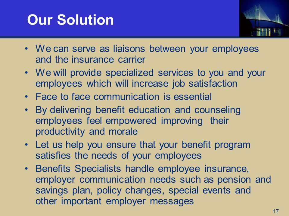 17 Our Solution We can serve as liaisons between your employees and the insurance carrier We will provide specialized services to you and your employees which will increase job satisfaction Face to face communication is essential By delivering benefit education and counseling employees feel empowered improving their productivity and morale Let us help you ensure that your benefit program satisfies the needs of your employees Benefits Specialists handle employee insurance, employer communication needs such as pension and savings plan, policy changes, special events and other important employer messages