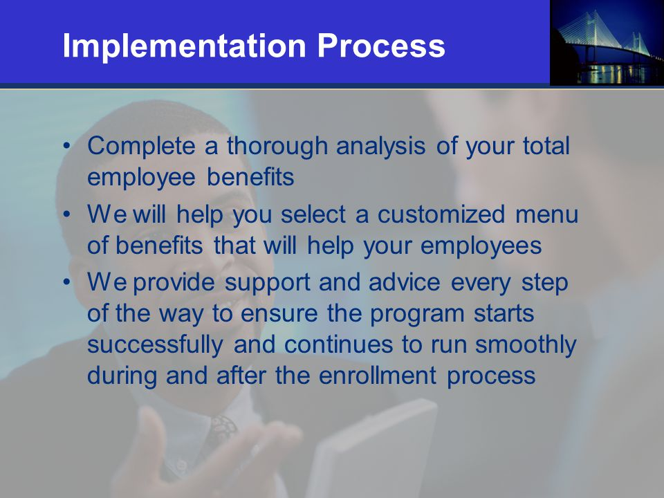 18 Implementation Process Complete a thorough analysis of your total employee benefits We will help you select a customized menu of benefits that will