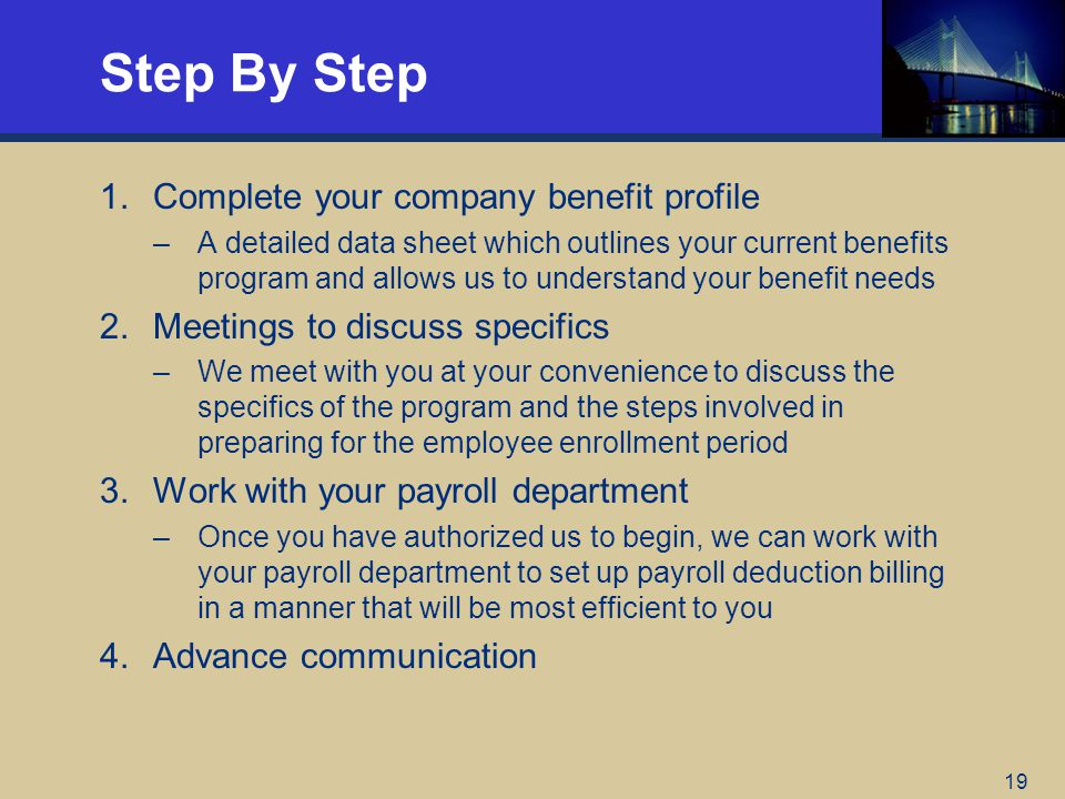 19 Step By Step 1.Complete your company benefit profile –A detailed data sheet which outlines your current benefits program and allows us to understan