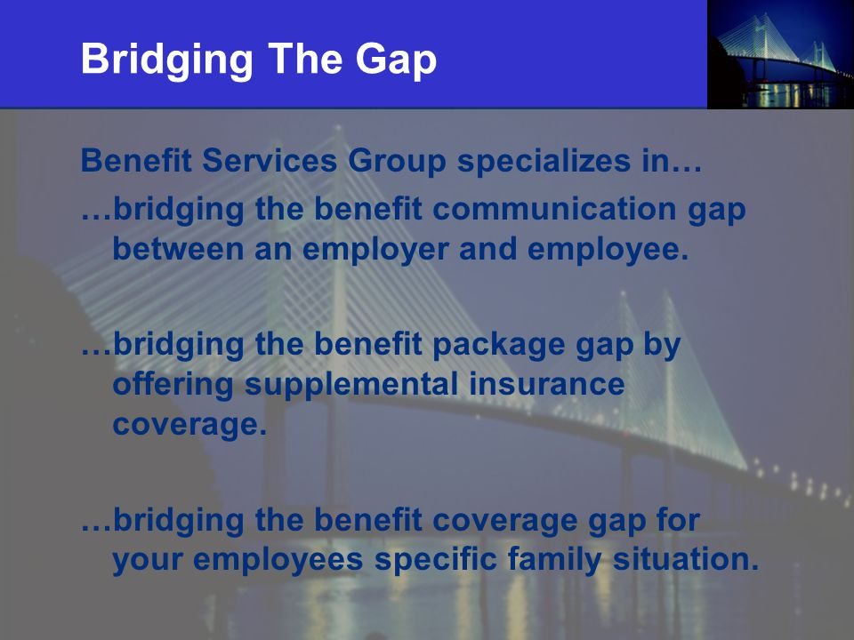 2 Bridging The Gap Benefit Services Group specializes in… …bridging the benefit communication gap between an employer and employee. …bridging the bene
