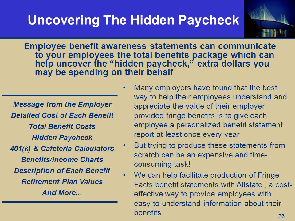 26 Uncovering The Hidden Paycheck Employee benefit awareness statements can communicate to your employees the total benefits package which can help uncover the hidden paycheck, extra dollars you may be spending on their behalf Many employers have found that the best way to help their employees understand and appreciate the value of their employer provided fringe benefits is to give each employee a personalized benefit statement report at least once every year But trying to produce these statements from scratch can be an expensive and time- consuming task.
