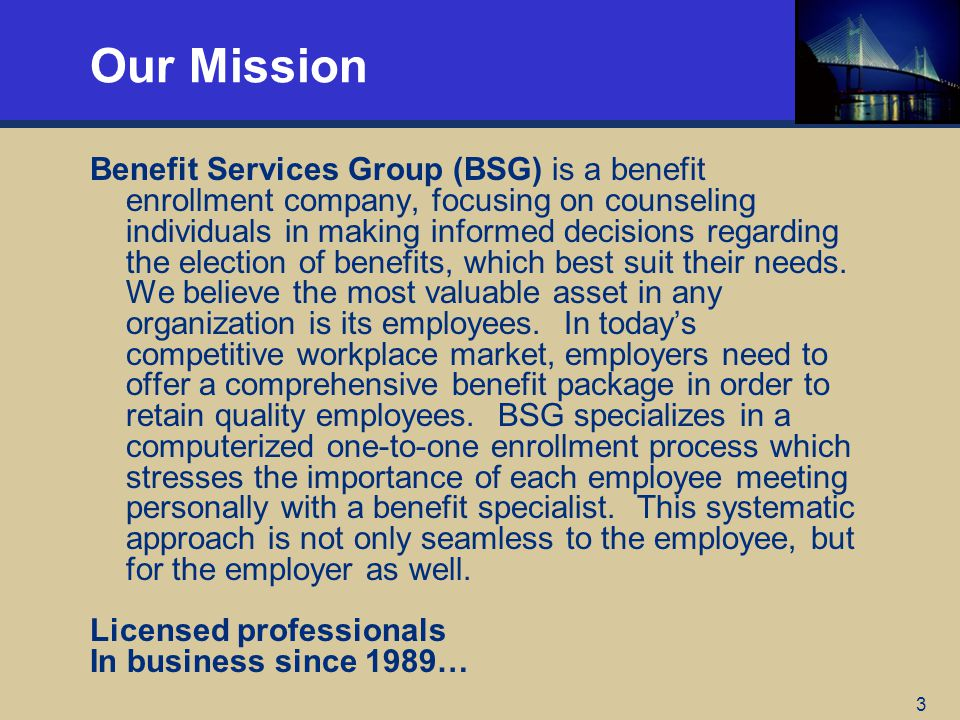 3 Our Mission Benefit Services Group (BSG) is a benefit enrollment company, focusing on counseling individuals in making informed decisions regarding