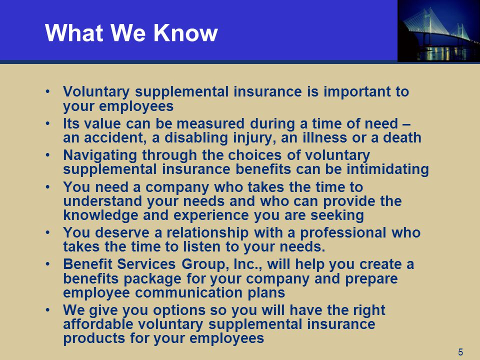 5 What We Know Voluntary supplemental insurance is important to your employees Its value can be measured during a time of need – an accident, a disabl
