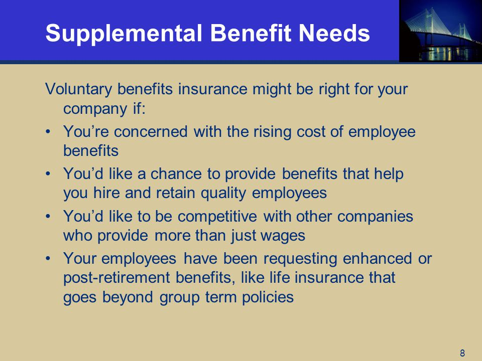 8 Supplemental Benefit Needs Voluntary benefits insurance might be right for your company if: Youre concerned with the rising cost of employee benefits Youd like a chance to provide benefits that help you hire and retain quality employees Youd like to be competitive with other companies who provide more than just wages Your employees have been requesting enhanced or post-retirement benefits, like life insurance that goes beyond group term policies
